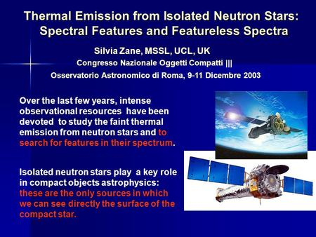 Thermal Emission from Isolated Neutron Stars: Spectral Features and Featureless Spectra Silvia Zane, MSSL, UCL, UK Congresso Nazionale Oggetti Compatti.