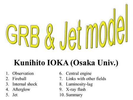 Kunihito IOKA (Osaka Univ.) 1.Observation 2.Fireball 3.Internal shock 4.Afterglow 5.Jet 6.Central engine 7.Links with other fields 8.Luminosity-lag 9.X-ray.