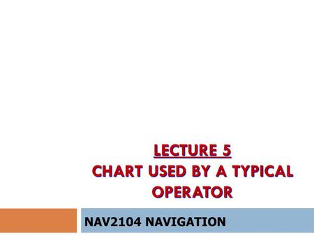 LECTURE 5 CHART USED BY A TYPICAL OPERATOR NAV2104 NAVIGATION.