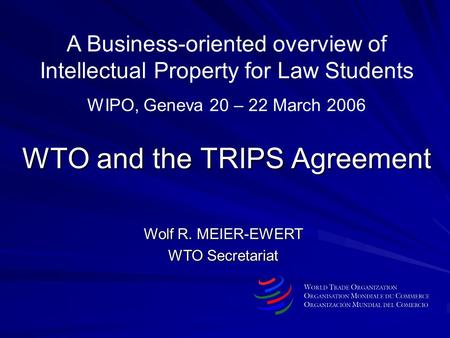 WTO and the TRIPS Agreement Wolf R. MEIER-EWERT WTO Secretariat A Business-oriented overview of Intellectual Property for Law Students WIPO, Geneva 20.