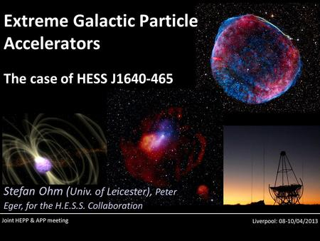 Liverpool: 08-10/04/2013 Extreme Galactic Particle Accelerators The case of HESS J1640-465 Stefan Ohm ( Univ. of Leicester), Peter Eger, for the H.E.S.S.