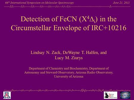 June 21, 2011 66 th International Symposium on Molecular Spectroscopy Detection of FeCN (X 4  i ) in the Circumstellar Envelope of IRC+10216 Lindsay N.