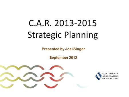 C.A.R. 2013-2015 Strategic Planning Presented by Joel Singer September 2012.