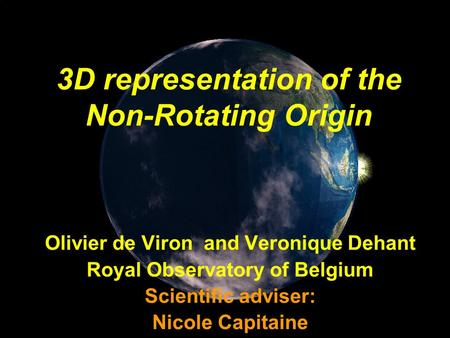 3D representation of the Non-Rotating Origin Olivier de Viron and Veronique Dehant Royal Observatory of Belgium Scientific adviser: Nicole Capitaine.