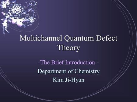 Multichannel Quantum Defect Theory -The Brief Introduction - Department of Chemistry Kim Ji-Hyun.