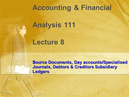 Accounting & Financial Analysis 111 Lecture 8 Source Documents, Day accounts/Specialised Journals, Debtors & Creditors Subsidiary Ledgers.