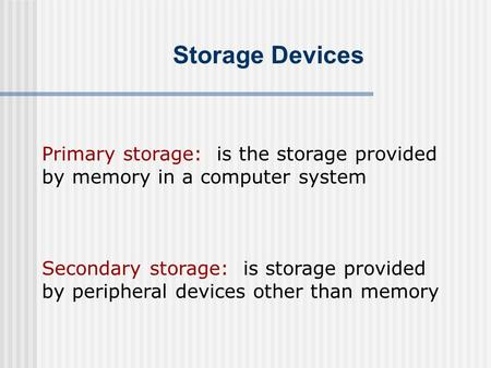 Storage Devices Primary storage: is the storage provided by memory in a computer system Secondary storage: is storage provided by peripheral devices other.