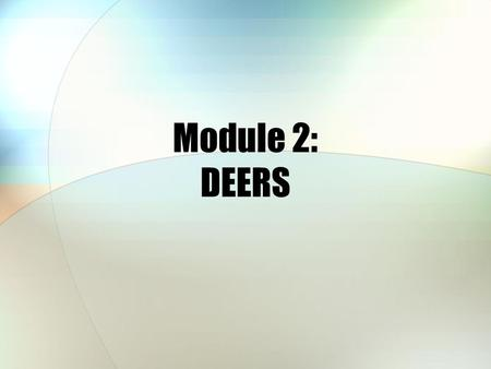Module 2: DEERS. Module Objectives After this module, you should be able to: Explain the purpose of DEERS Identify who determines TRICARE eligibility.