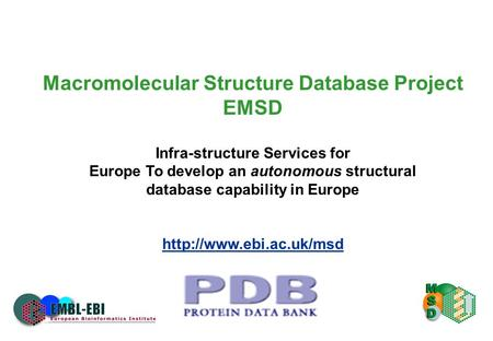 Macromolecular Structure Database Project EMSD Infra-structure Services for Europe To develop an autonomous structural database capability in Europe