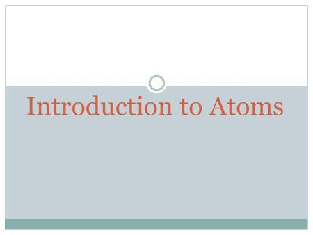Introduction to Atoms. Introduction to Atoms Chapter 10 – Section 1  Atom: the smallest unit of an element that maintains the chemical properties of.