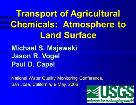 Transport of Agricultural Chemicals: Atmosphere to Land Surface Michael S. Majewski Jason R. Vogel Paul D. Capel National Water Quality Monitoring Conference,