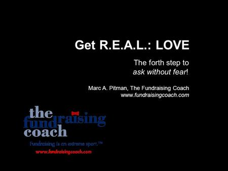 Get R.E.A.L.: LOVE The forth step to ask without fear! Marc A. Pitman, The Fundraising Coach www.fundraisingcoach.com.