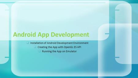  Installation of Android Development Environment  Creating the App with OpenGL ES API  Running the App on Emulator Android App Development.