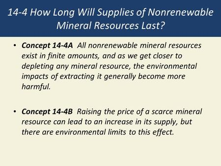 14-4 How Long Will Supplies of Nonrenewable Mineral Resources Last? Concept 14-4A All nonrenewable mineral resources exist in finite amounts, and as we.