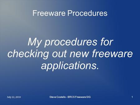 July 22, 2010 Steve Costello - BRCS Freeware SIG1 Freeware Procedures My procedures for checking out new freeware applications.