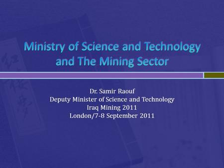 Dr. Samir Raouf Deputy Minister of Science and Technology Iraq Mining 2011 London/7-8 September 2011.