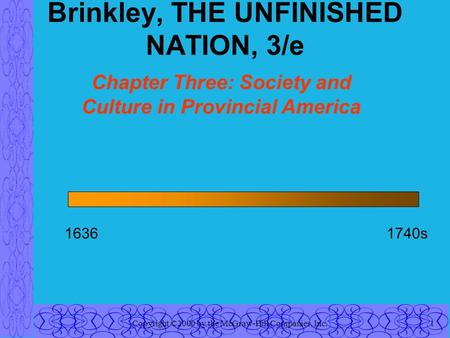 Copyright ©2000 by the McGraw-Hill Companies, Inc.1 Brinkley, THE UNFINISHED NATION, 3/e Chapter Three: Society and Culture in Provincial America 16361740s.