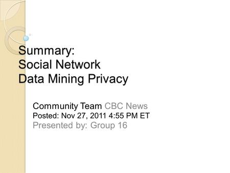 Summary: Social Network Data Mining Privacy Community Team CBC News Posted: Nov 27, 2011 4:55 PM ET Presented by: Group 16.