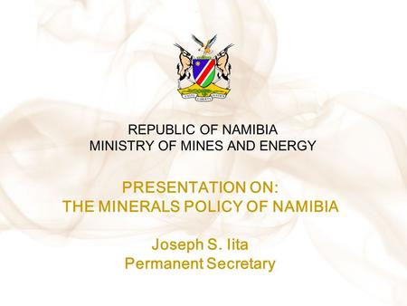REPUBLIC OF NAMIBIA MINISTRY OF MINES AND ENERGY PRESENTATION ON: THE MINERALS POLICY OF NAMIBIA Joseph S. Iita Permanent Secretary.