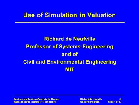 Engineering Systems Analysis for Design Richard de Neufville  Massachusetts Institute of Technology Use of Simulation Slide 1 of 17 Use of Simulation.
