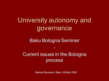 University autonomy and governance Baku Bologna Seminar - Current issues in the Bologna process Bastian Baumann, Baku, 26 May 2008.