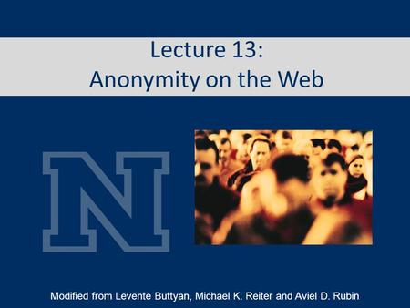 Lecture 13: Anonymity on the Web Modified from Levente Buttyan, Michael K. Reiter and Aviel D. Rubin.