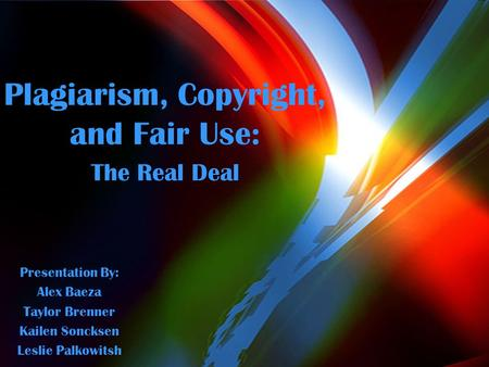 Plagiarism, Copyright, and Fair Use: The Real Deal Presentation By: Alex Baeza Taylor Brenner Kailen Soncksen Leslie Palkowitsh.