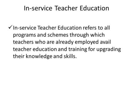 In-service Teacher Education In-service Teacher Education refers to all programs and schemes through which teachers who are already employed avail teacher.