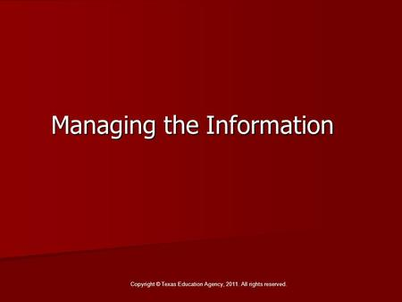 Managing the Information Copyright © Texas Education Agency, 2011. All rights reserved.