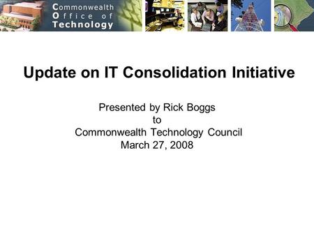 Update on IT Consolidation Initiative Presented by Rick Boggs to Commonwealth Technology Council March 27, 2008.