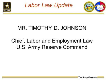 The Army Reserve MR. TIMOTHY D. JOHNSON Chief, Labor and Employment Law U.S. Army Reserve Command Labor Law Update.