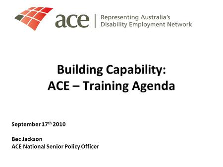 Building Capability: ACE – Training Agenda September 17 th 2010 Bec Jackson ACE National Senior Policy Officer.