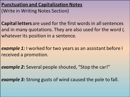 Punctuation and Capitalization Notes (Write in Writing Notes Section) Capital letters are used for the first words in all sentences and in many quotations.