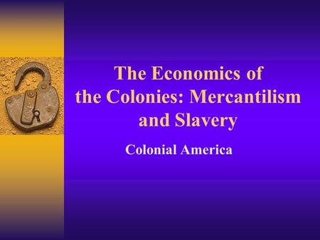 The Economics of the Colonies: Mercantilism and Slavery Colonial America.