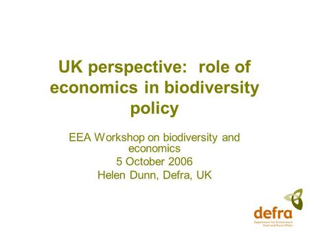 UK perspective: role of economics in biodiversity policy EEA Workshop on biodiversity and economics 5 October 2006 Helen Dunn, Defra, UK.