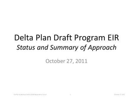 Delta Plan Draft Program EIR Status and Summary of Approach October 27, 2011 Not Reviewed/Approved by Delta Stewardship Council1October 27, 2011.