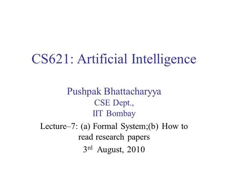 CS621: Artificial Intelligence Pushpak Bhattacharyya CSE Dept., IIT Bombay Lecture–7: (a) Formal System;(b) How to read research papers 3 rd August, 2010.