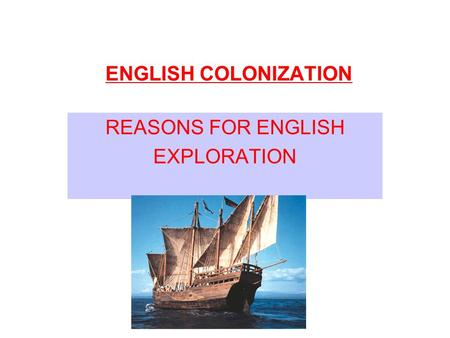 REASONS FOR ENGLISH EXPLORATION ENGLISH COLONIZATION.