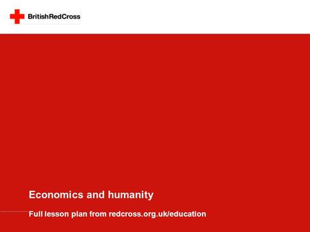 Economics and humanity Full lesson plan from redcross.org.uk/education.