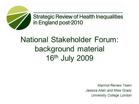 Marmot Review Team Jessica Allen and Mike Grady University College London National Stakeholder Forum: background material 16 th July 2009.