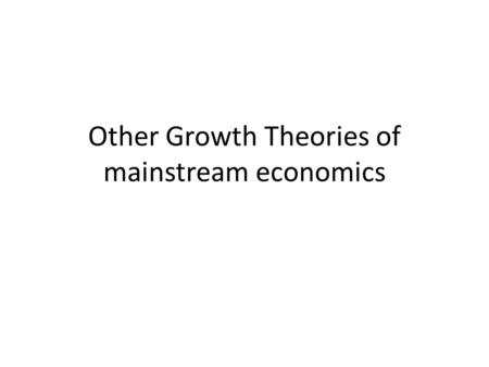 Other Growth Theories of mainstream economics. 1. Lewis Model: Dual Sector Model of Economic Growth many LDCs had dual economies with a traditional agricultural.