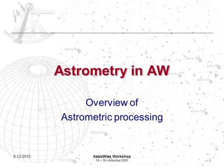 8-12-2015AstroWise Workshop 14 – 18 november 2005 Astrometry in AW Overview of Astrometric processing.