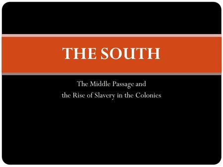 The Middle Passage and the Rise of Slavery in the Colonies THE SOUTH.