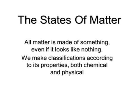 The States Of Matter All matter is made of something, even if it looks like nothing. We make classifications according to its properties, both chemical.
