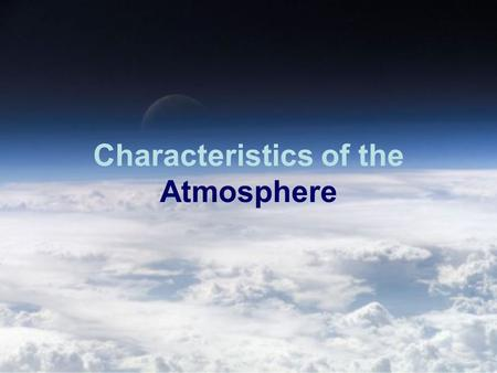 Characteristics of the Atmosphere. The Composition of the Atmosphere The atmosphere is made of 78% Nitrogen gas and about 21% oxygen. The atmosphere also.