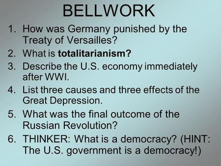 BELLWORK 1.How was Germany punished by the Treaty of Versailles? 2.What is totalitarianism? 3.Describe the U.S. economy immediately after WWI. 4.List three.