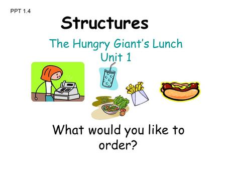 What would you like to order? The Hungry Giant's Lunch Unit 1 Structures PPT 1.4.