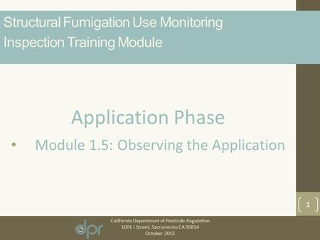 California Department of Pesticide Regulation 1001 I Street, Sacramento CA 95814 October 2015 1 Application Phase Module 1.5: Observing the Application.