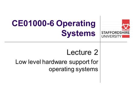 CE01000-6 Operating Systems Lecture 2 Low level hardware support for operating systems.
