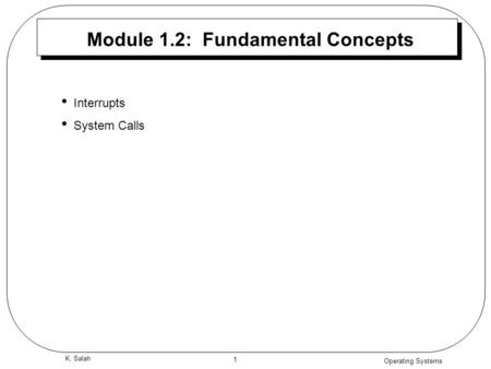Operating Systems 1 K. Salah Module 1.2: Fundamental Concepts Interrupts System Calls.